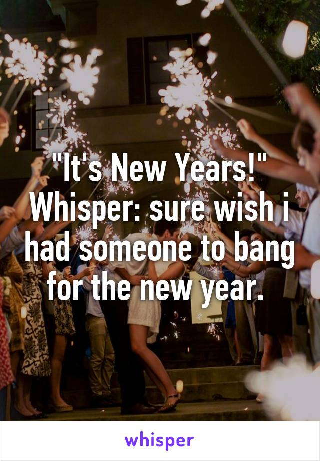"""""""It's New Years!"""" Whisper: sure wish i had someone to bang for the new year."""