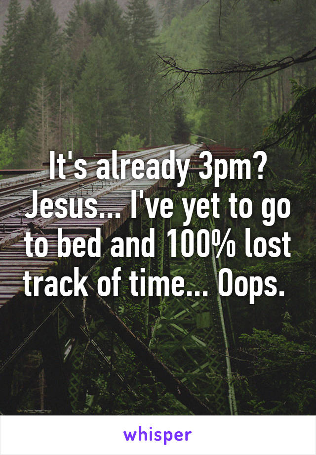 It's already 3pm? Jesus... I've yet to go to bed and 100% lost track of time... Oops.