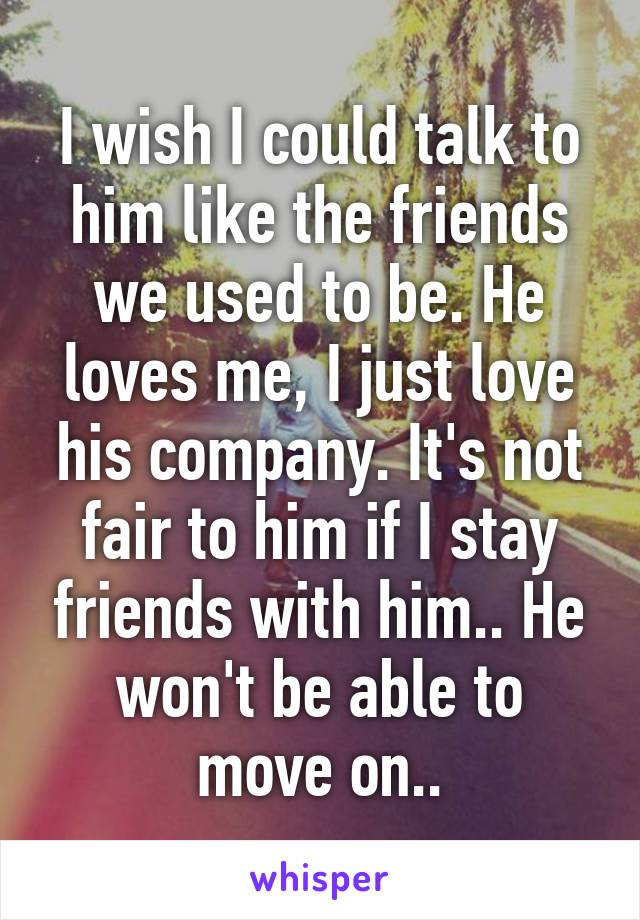 I wish I could talk to him like the friends we used to be. He loves me, I just love his company. It's not fair to him if I stay friends with him.. He won't be able to move on..