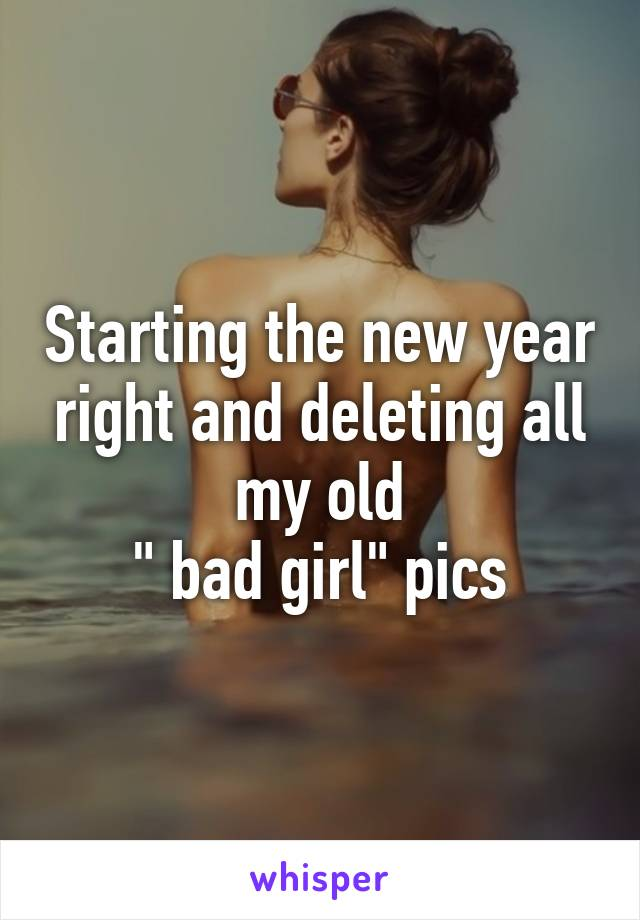 "Starting the new year right and deleting all my old  "" bad girl"" pics"
