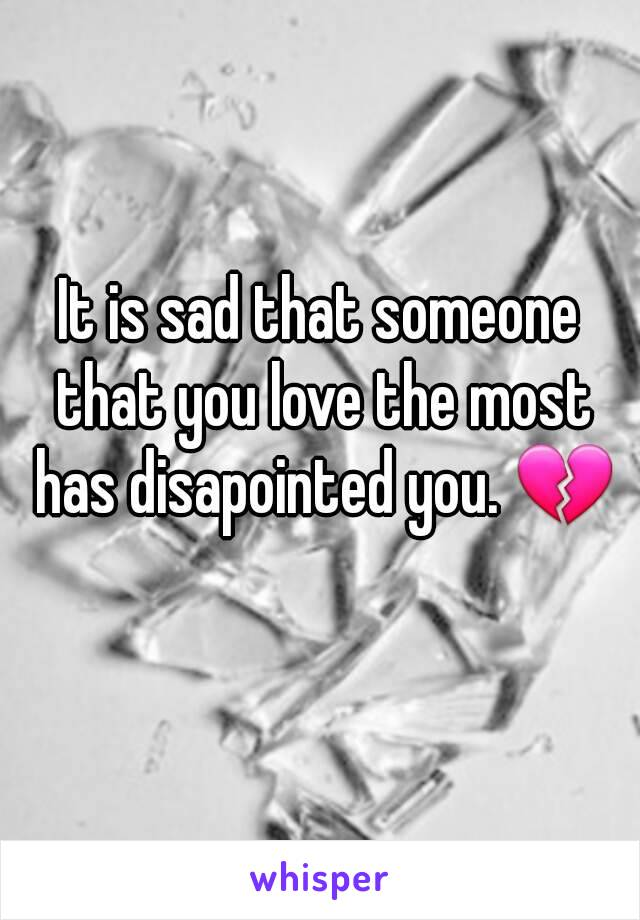 It is sad that someone that you love the most has disapointed you. 💔