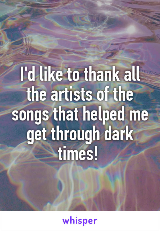 I'd like to thank all the artists of the songs that helped me get through dark times!