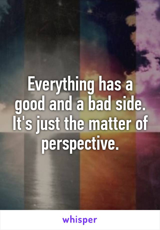 Everything has a good and a bad side. It's just the matter of perspective.