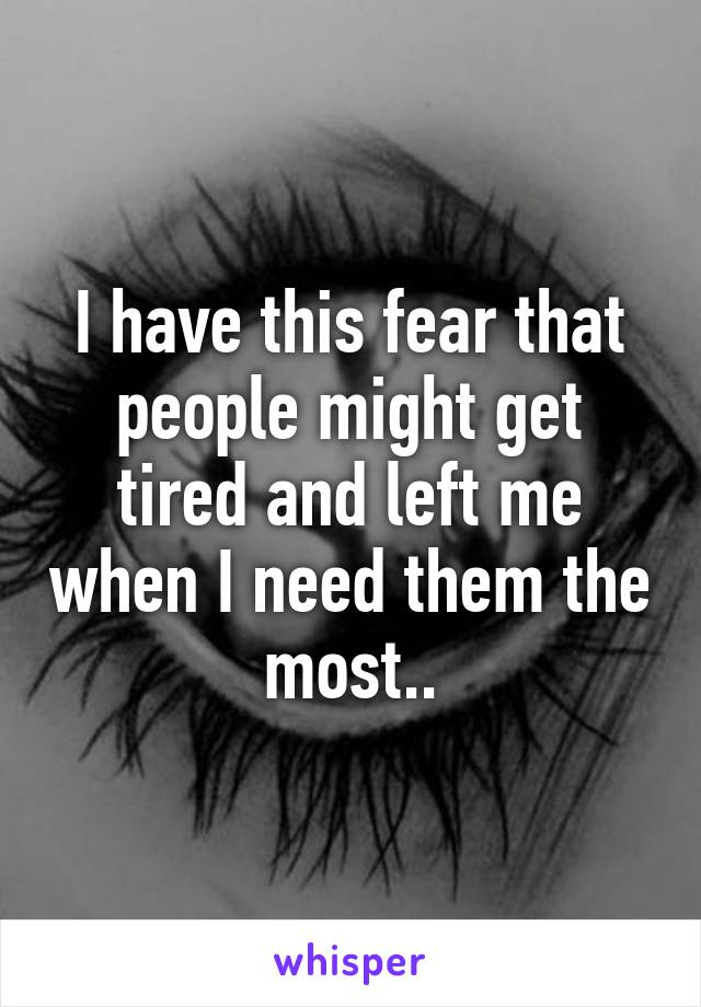 I have this fear that people might get tired and left me when I need them the most..