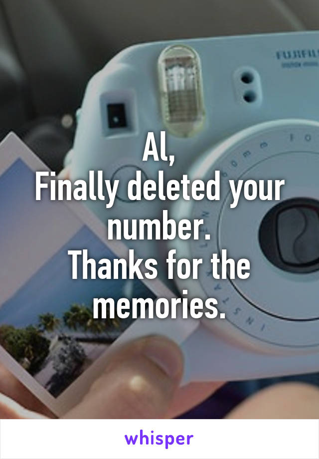 Al, Finally deleted your number. Thanks for the memories.
