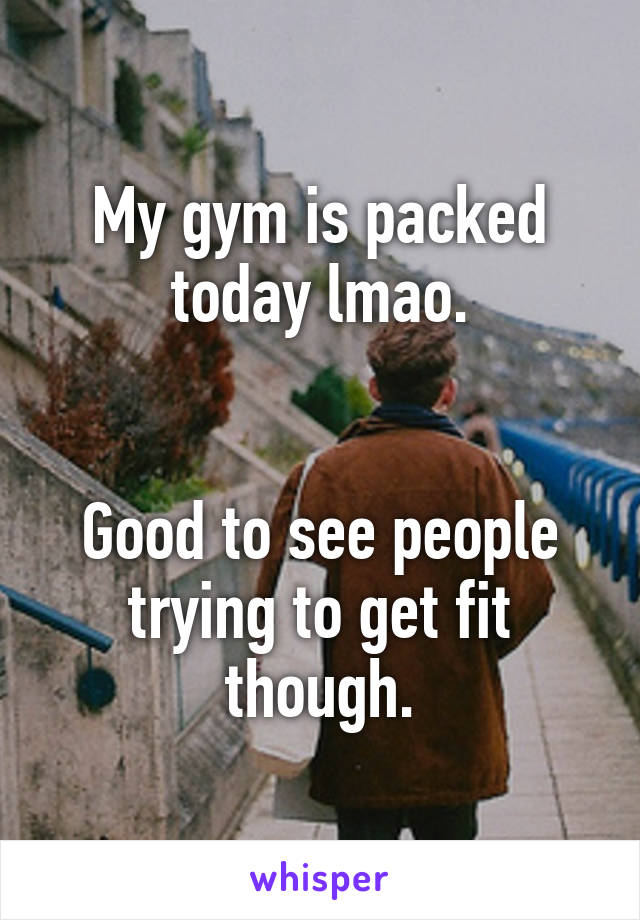 My gym is packed today lmao.   Good to see people trying to get fit though.