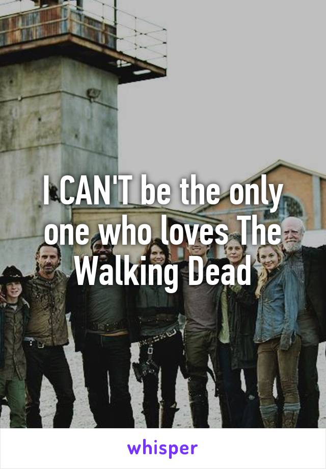 I CAN'T be the only one who loves The Walking Dead