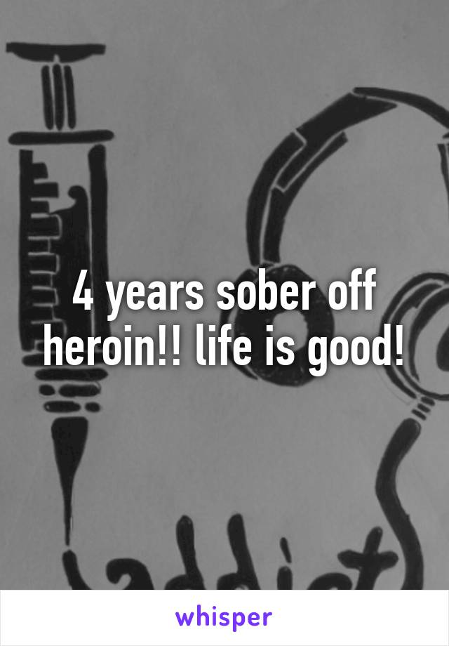 4 years sober off heroin!! life is good!