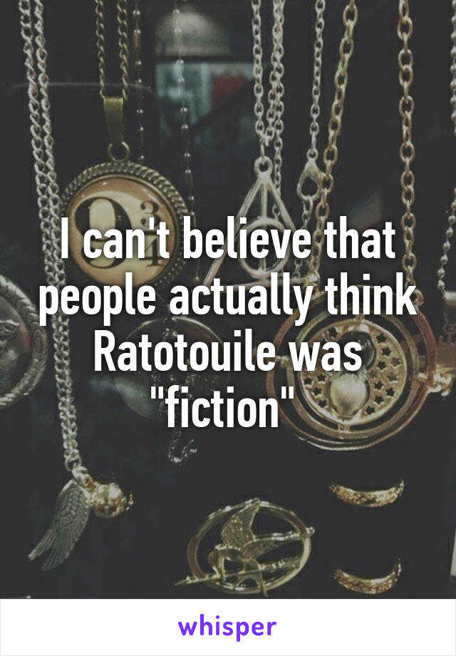 """I can't believe that people actually think Ratotouile was """"fiction"""""""