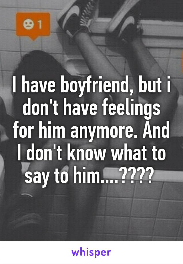 I have boyfriend, but i don't have feelings for him anymore. And I don't know what to say to him....????