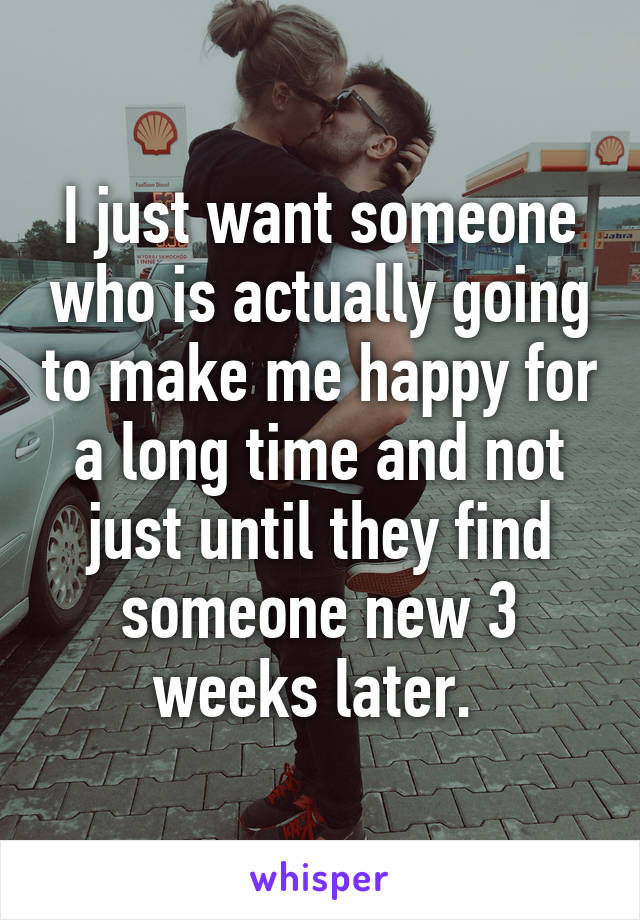 I just want someone who is actually going to make me happy for a long time and not just until they find someone new 3 weeks later.