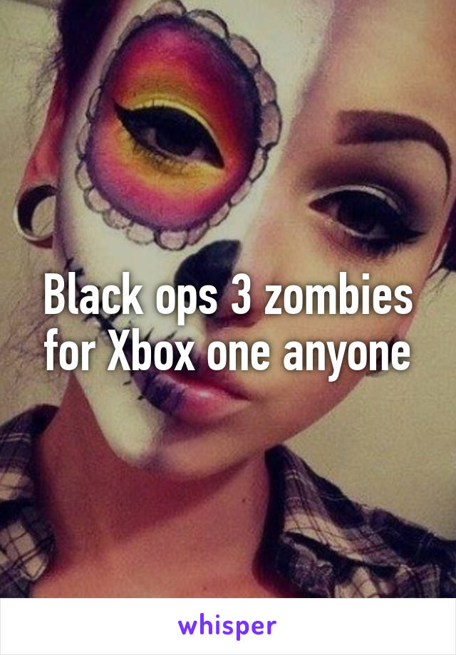 Black ops 3 zombies for Xbox one anyone