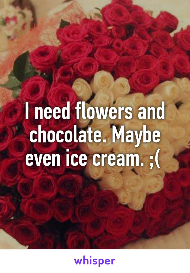 I need flowers and chocolate. Maybe even ice cream. ;(