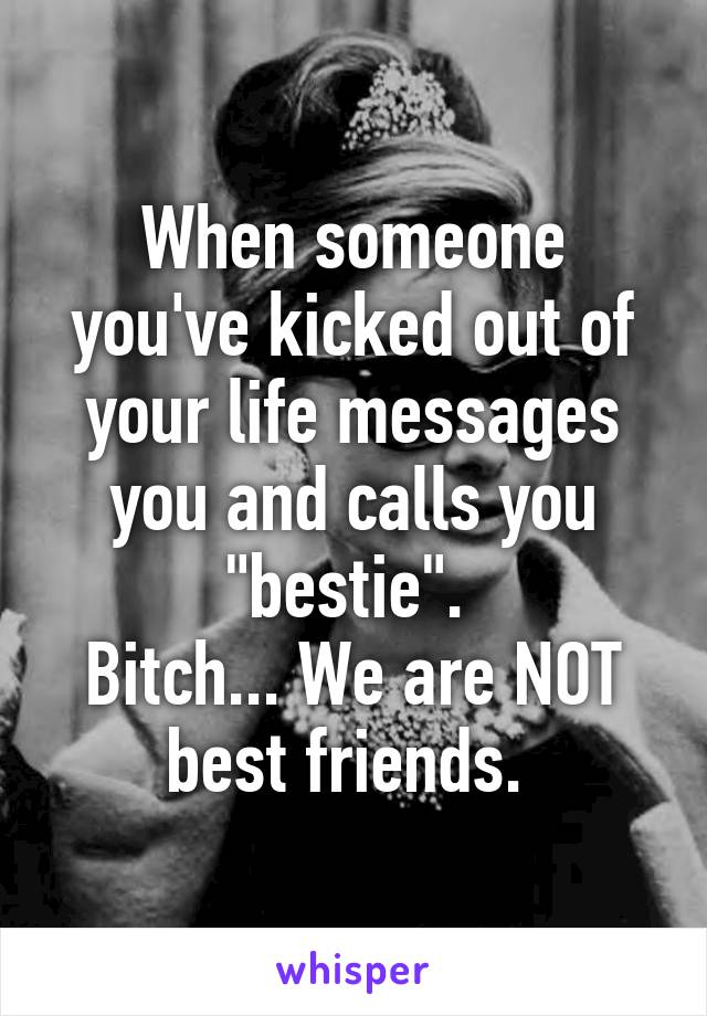 """When someone you've kicked out of your life messages you and calls you """"bestie"""".  Bitch... We are NOT best friends."""