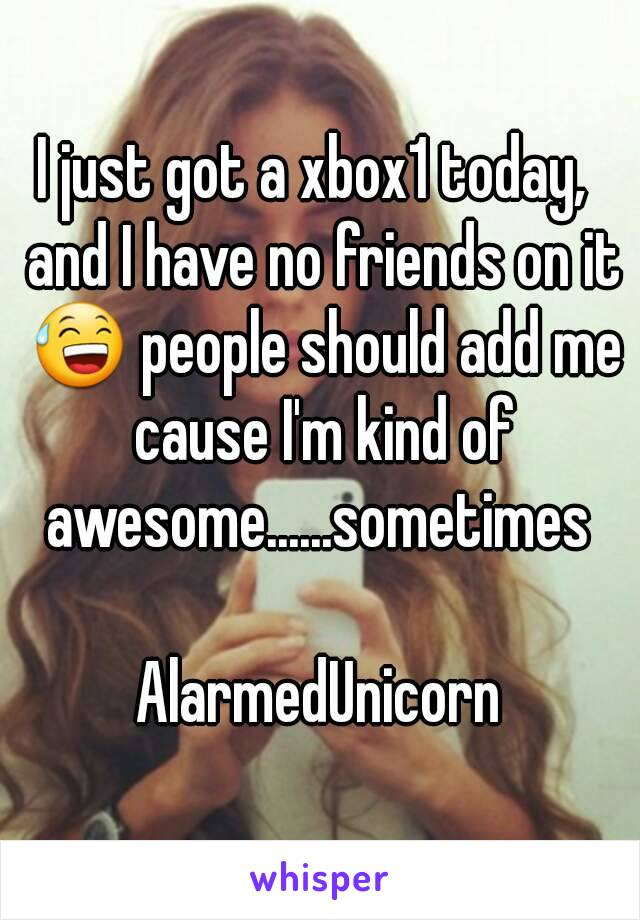 I just got a xbox1 today,  and I have no friends on it 😅 people should add me cause I'm kind of awesome......sometimes   AlarmedUnicorn