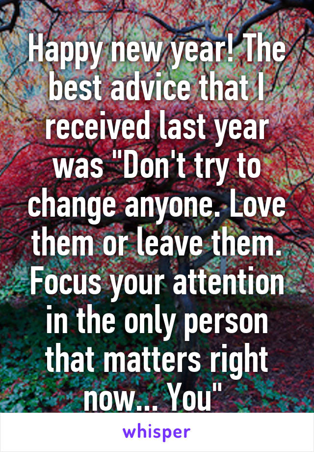 "Happy new year! The best advice that I received last year was ""Don't try to change anyone. Love them or leave them. Focus your attention in the only person that matters right now... You"""