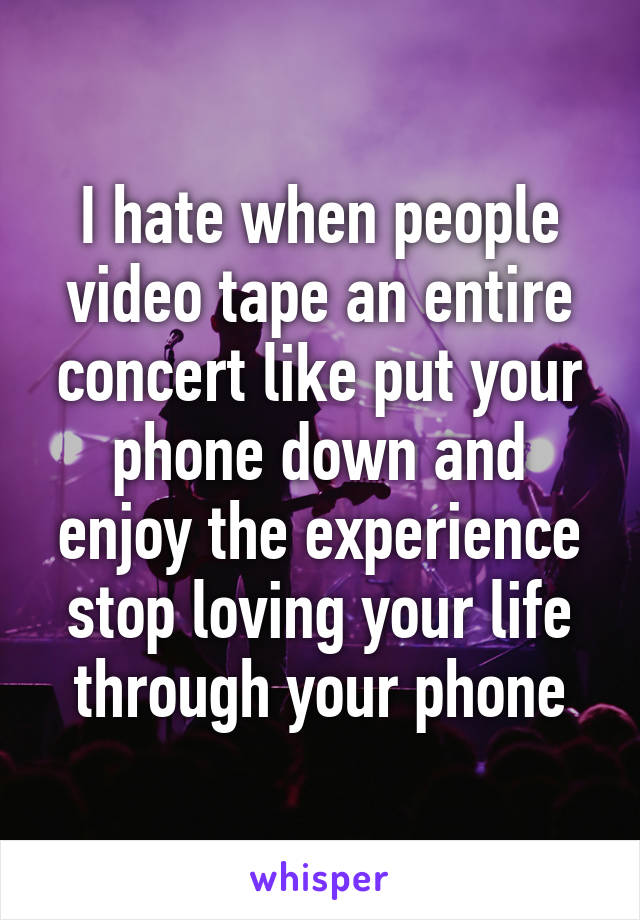 I hate when people video tape an entire concert like put your phone down and enjoy the experience stop loving your life through your phone