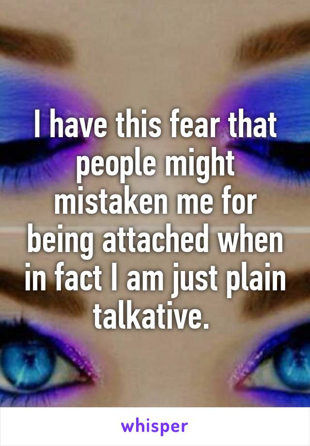 I have this fear that people might mistaken me for being attached when in fact I am just plain talkative.