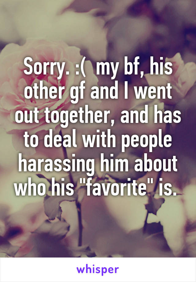 Sorry. :( my bf, his other gf and I went out together, and has to deal ...