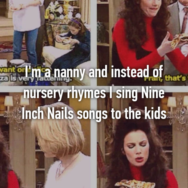 I'm a nanny and instead of nursery rhymes I sing Nine Inch Nails songs to the kids 😂
