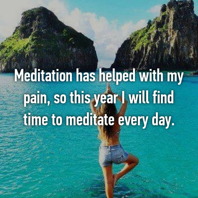 Meditation has helped with my pain, so this year I will find time to meditate every day.