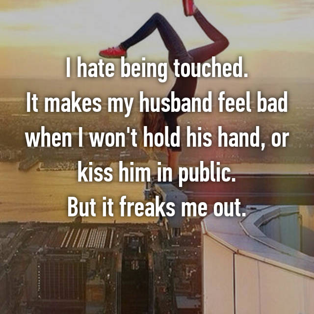 I hate being touched. It makes my husband feel bad when I won't hold his hand, or kiss him in public. But it freaks me out.