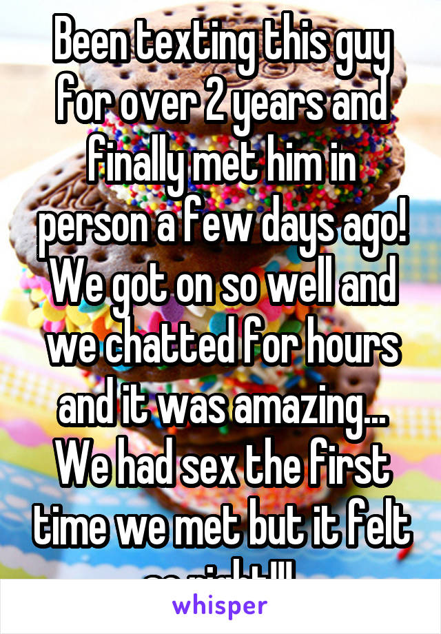 Been texting this guy for over 2 years and finally met him in person a few days ago! We got on so well and we chatted for hours and it was amazing... We had sex the first time we met but it felt so right!!!