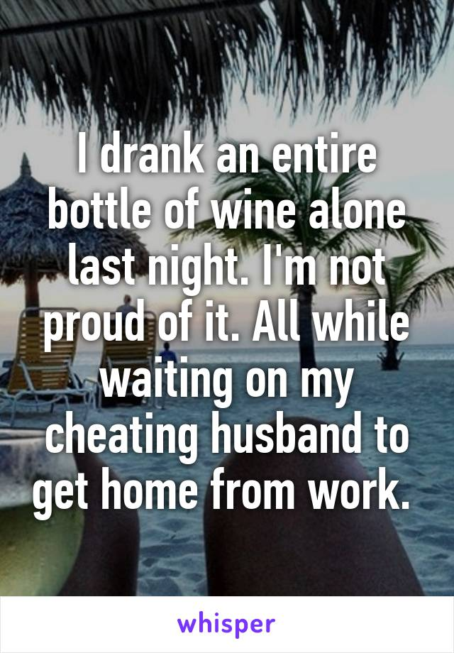 I drank an entire bottle of wine alone last night. I'm not proud of it. All while waiting on my cheating husband to get home from work.