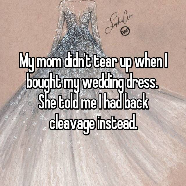 My mom didn't tear up when I bought my wedding dress.  She told me I had back cleavage instead.