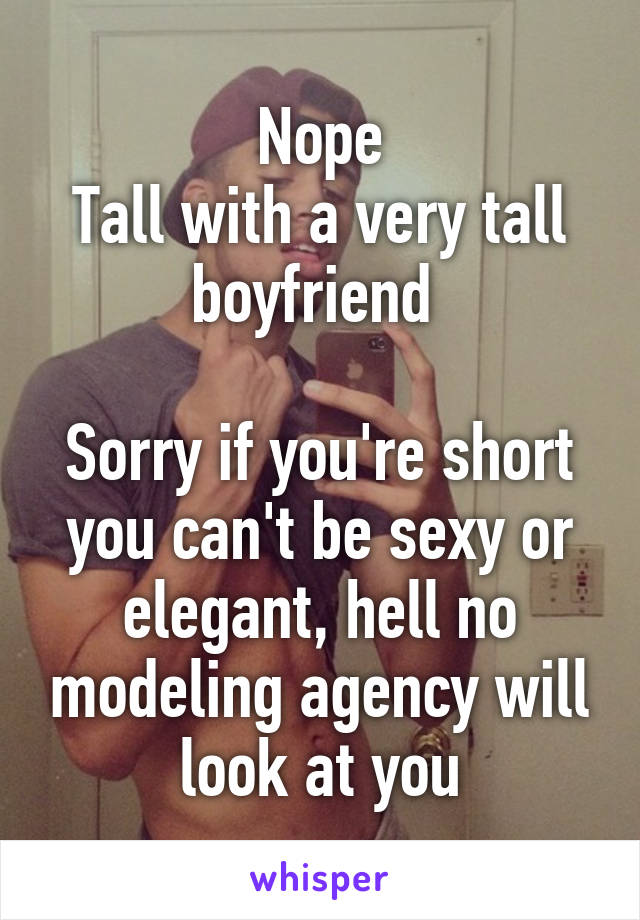 Nope Tall With A Very Boyfriend Sorry If You Re Short Can T Be