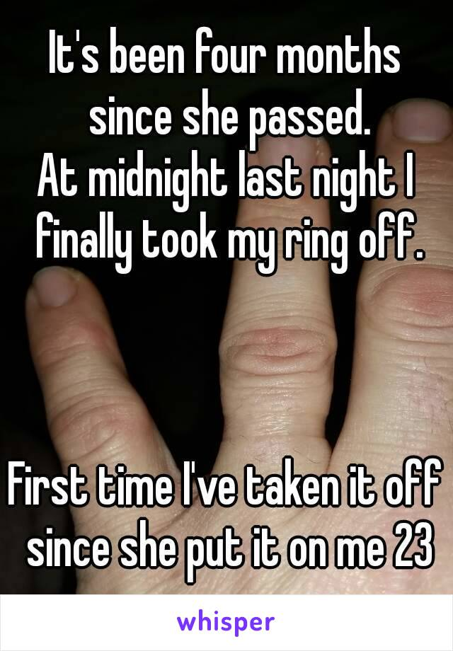 It's been four months since she passed. At midnight last night I finally took my ring off.    First time I've taken it off since she put it on me 23 years ago.