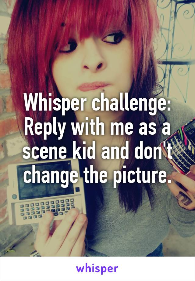 Whisper challenge: Reply with me as a scene kid and don't change the picture.