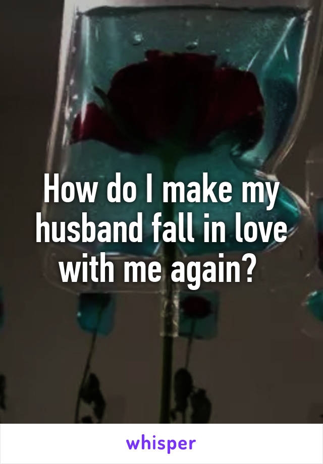 How can i get my husband to love me again