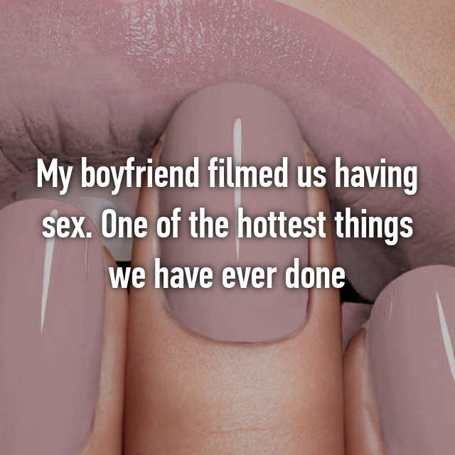 My boyfriend filmed us having sex. One of the hottest things we have ever done