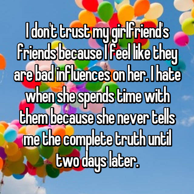 I don't trust my girlfriend's friends because I feel like they are bad influences on her. I hate when she spends time with them because she never tells me the complete truth until two days later.