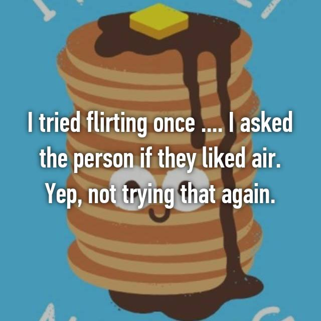 I tried flirting once .... I asked the person if they liked air. Yep, not trying that again.