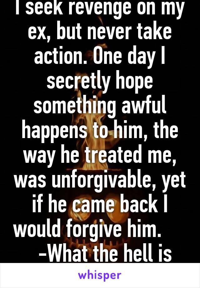 I seek revenge on my ex, but never take action  One day I secretly