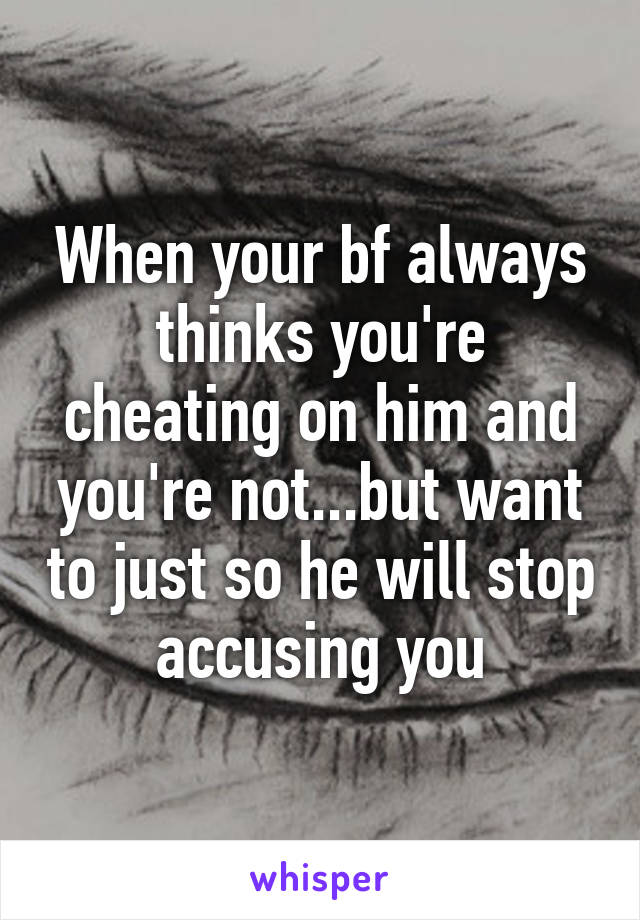 My boyfriend always accuses me of cheating and lying