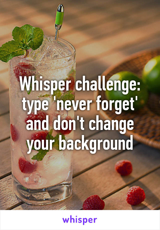 Whisper challenge: type 'never forget' and don't change your background