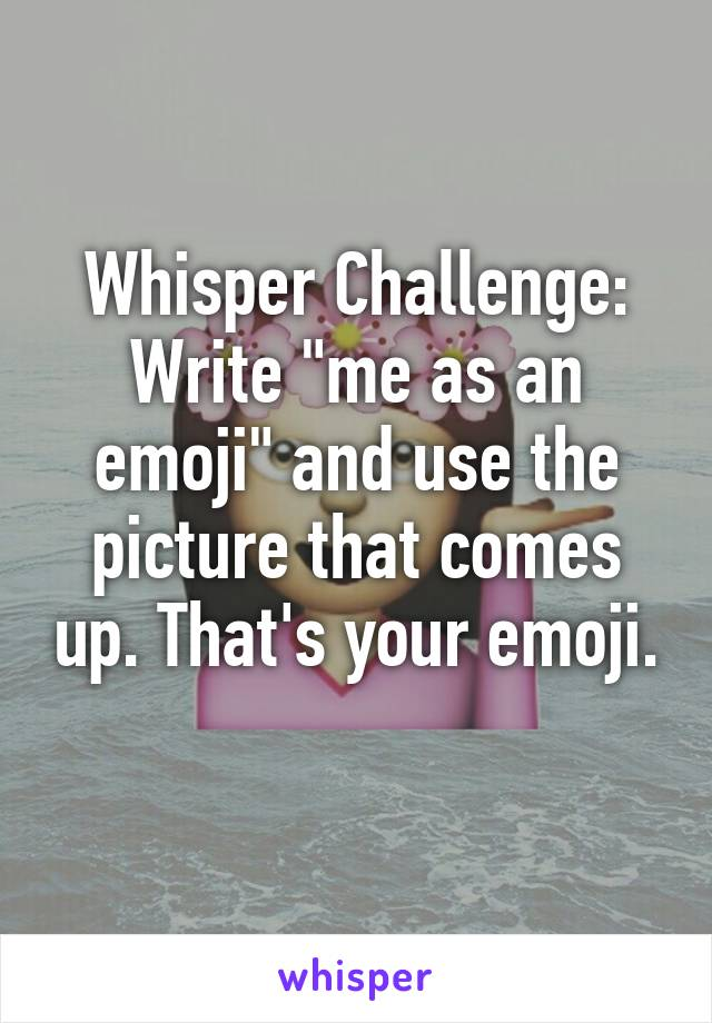 "Whisper Challenge: Write ""me as an emoji"" and use the picture that comes up. That's your emoji."