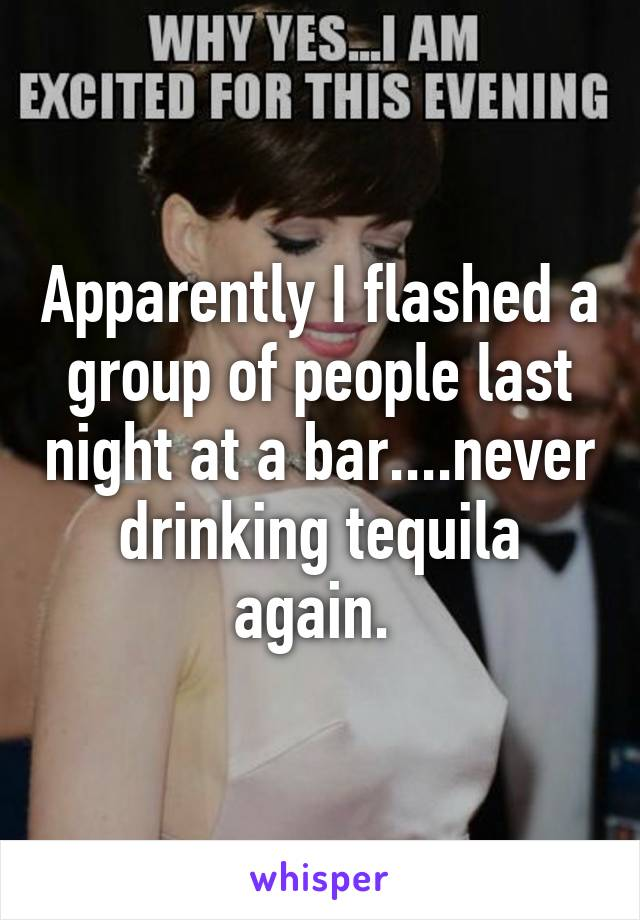 Apparently I flashed a group of people last night at a bar....never drinking tequila again.