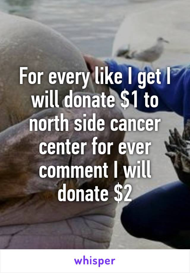 For every like I get I will donate $1 to north side cancer center for ever comment I will donate $2