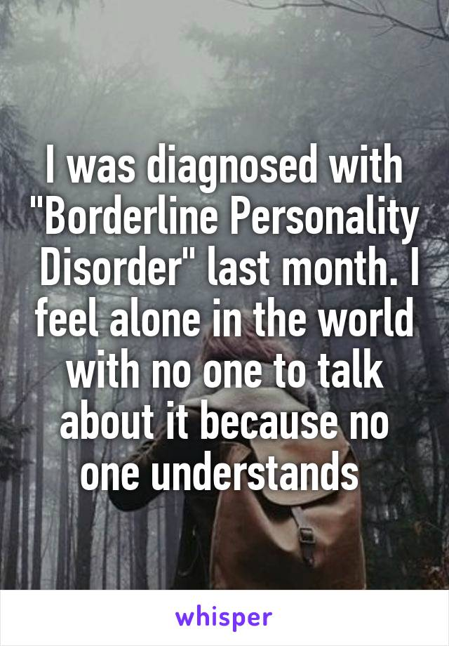 """I was diagnosed with """"Borderline Personality  Disorder"""" last month. I feel alone in the world with no one to talk about it because no one understands"""