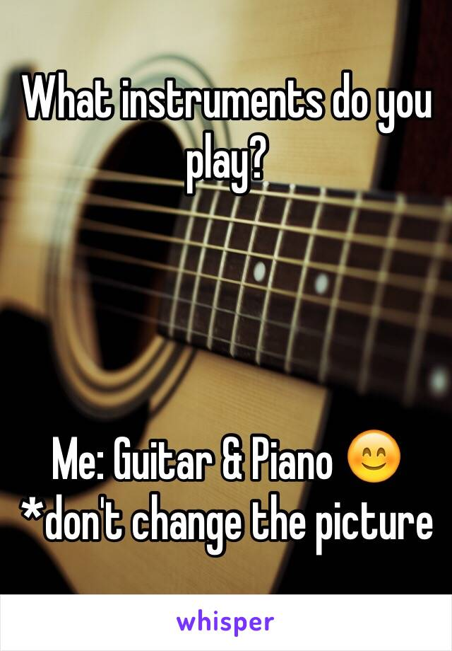 What instruments do you play?     Me: Guitar & Piano 😊 *don't change the picture