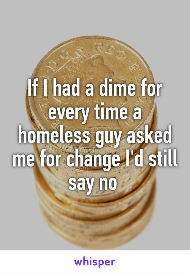 If I had a dime for every time a homeless guy asked me for change I'd still say no