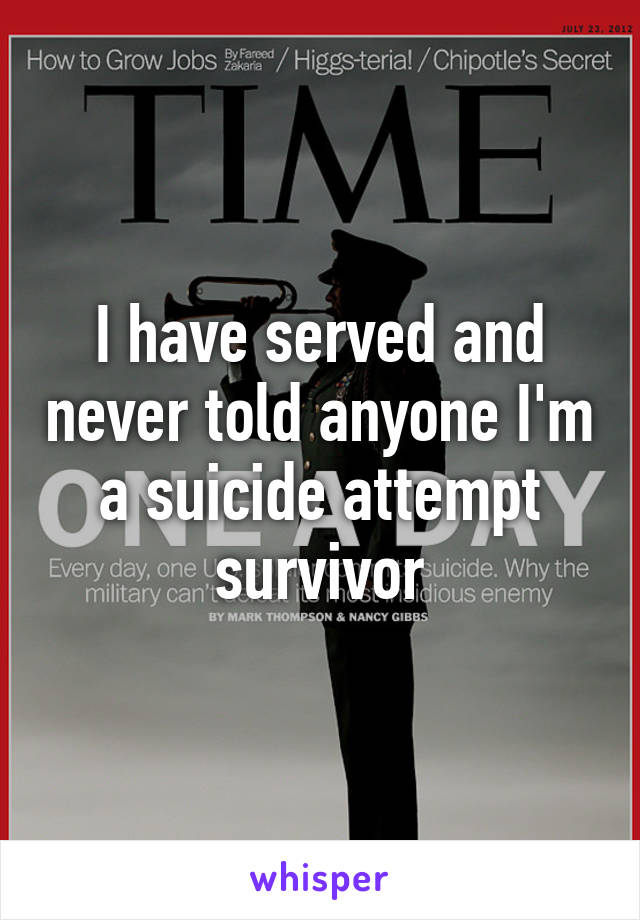 I have served and never told anyone I'm a suicide attempt survivor