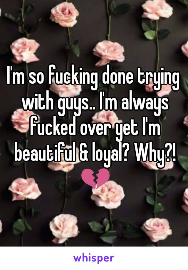 I'm so fucking done trying with guys.. I'm always fucked over yet I'm beautiful & loyal? Why?! 💔