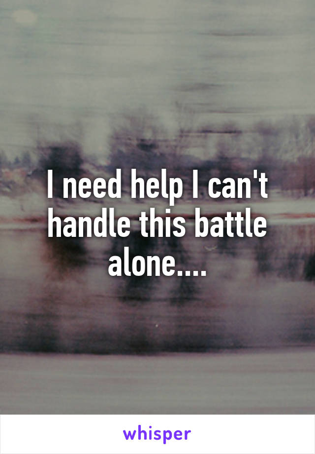 I need help I can't handle this battle alone....