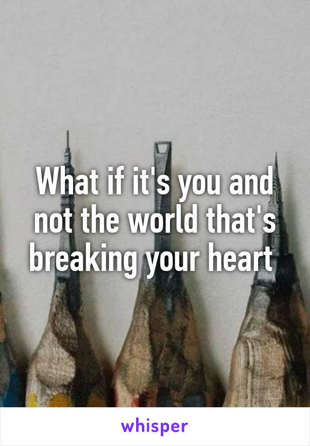 What if it's you and not the world that's breaking your heart