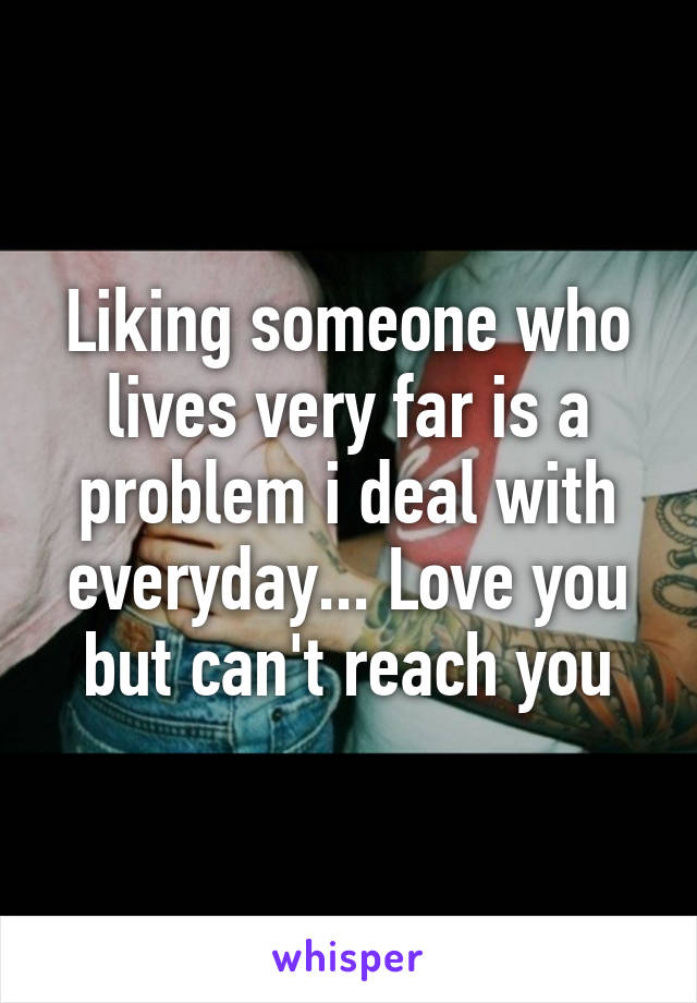 Liking someone who lives very far is a problem i deal with everyday... Love you but can't reach you